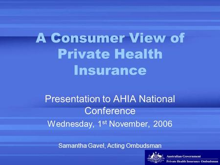 A Consumer View of Private Health Insurance Presentation to AHIA National Conference Wednesday, 1 st November, 2006 Samantha Gavel, Acting Ombudsman.