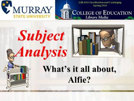 Subject Analysis What's it all about, Alfie? LIB 630 Classification and Cataloging Spring 2010.