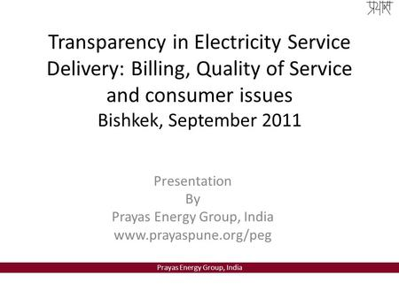 Prayas Energy Group, India Transparency in Electricity Service Delivery: Billing, Quality of Service and consumer issues Bishkek, September 2011 Presentation.