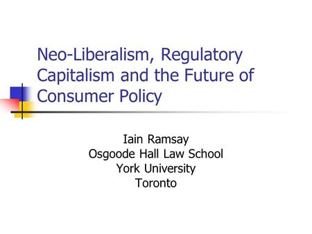 Neo-Liberalism, Regulatory Capitalism and the Future of Consumer Policy Iain Ramsay Osgoode Hall Law School York University Toronto.