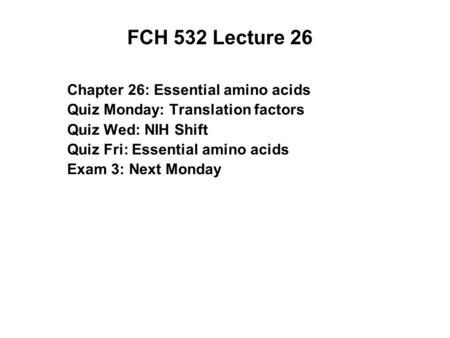 FCH 532 Lecture 26 Chapter 26: Essential amino acids Quiz Monday: Translation factors Quiz Wed: NIH Shift Quiz Fri: Essential amino acids Exam 3: Next.