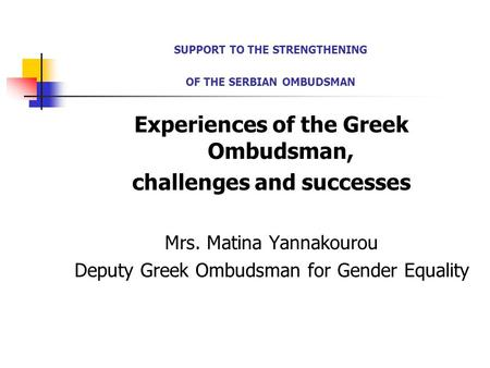 SUPPORT TO THE STRENGTHENING OF THE SERBIAN OMBUDSMAN Experiences of the Greek Ombudsman, challenges and successes Mrs. Matina Yannakourou Deputy Greek.