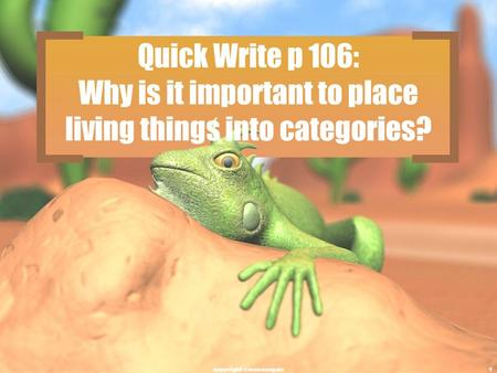 Quick Write p 106: Why is it important to place living things into categories? copyright cmassengale1.