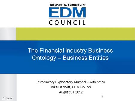 Confidential 111 The Financial Industry Business Ontology – Business Entities Introductory Explanatory Material – with notes Mike Bennett, EDM Council.
