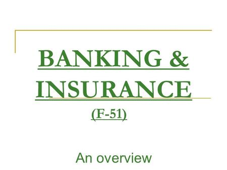 BANKING & INSURANCE (F-51) An overview. Name of the Course:Banking and Insurance, Trimester:MBA II, TRIMESTER V Subject Code and Credit:F-51, Full Text.