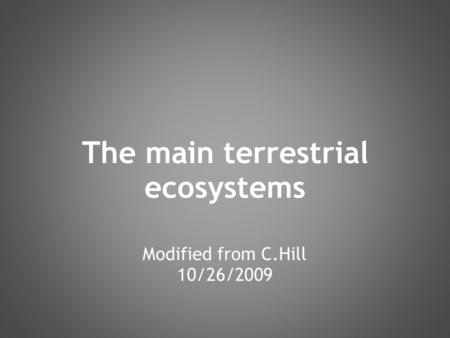 The main terrestrial ecosystems Modified from C.Hill 10/26/2009.