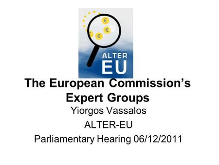 The European Commission's Expert Groups Yiorgos Vassalos ALTER-EU Parliamentary Hearing 06/12/2011.