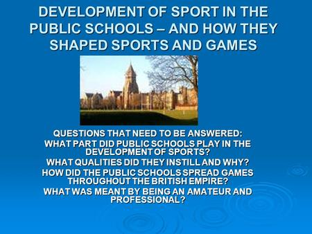 DEVELOPMENT OF SPORT IN THE PUBLIC SCHOOLS – AND HOW THEY SHAPED SPORTS AND GAMES QUESTIONS THAT NEED TO BE ANSWERED: WHAT PART DID PUBLIC SCHOOLS PLAY.