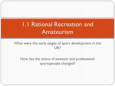 What were the early stages of sport development in the UK? How has the status of amateur and professional sportspeople changed? 1.1 Rational Recreation.