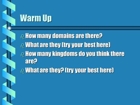 Warm Up b How many domains are there? b What are they (try your best here) b How many kingdoms do you think there are? b What are they? (try your best.
