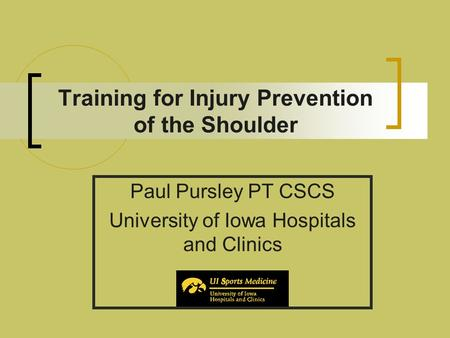 Training for Injury Prevention of the Shoulder Paul Pursley PT CSCS University of Iowa Hospitals and Clinics.
