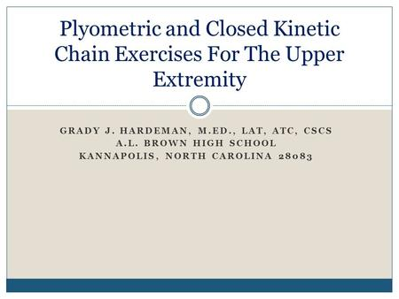 GRADY J. HARDEMAN, M.ED., LAT, ATC, CSCS A.L. BROWN HIGH SCHOOL KANNAPOLIS, NORTH CAROLINA 28083 Plyometric and Closed Kinetic Chain Exercises For The.