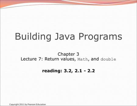 Copyright 2011 by Pearson Education Building Java Programs Chapter 3 Lecture 7: Return values, Math, and double reading: 3.2, 2.1 - 2.2.