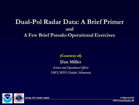Dual-Pol Radar Data: A Brief Primer and A Few Brief Pseudo-Operational Exercises (Courtesy of) Dan Miller Science and Operations Officer NWS/WFO Duluth,