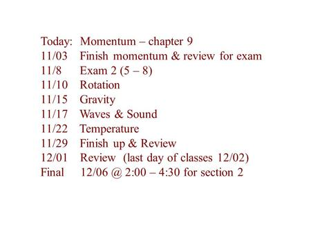 Today: Momentum – chapter 9 11/03 Finish momentum & review for exam 11/8 Exam 2 (5 – 8) 11/10 Rotation 11/15 Gravity 11/17 Waves & Sound 11/22 Temperature.