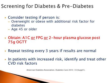 Consider testing if person is: – Overweight or obese with additional risk factor for diabetes – Age 45 or older Obtain: A1C or FPG or 2-hour plasma glucose.
