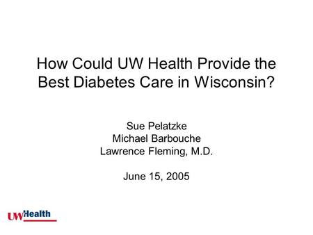 How Could UW Health Provide the Best Diabetes Care in Wisconsin? Sue Pelatzke Michael Barbouche Lawrence Fleming, M.D. June 15, 2005.