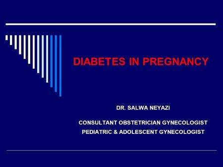 DIABETES IN PREGNANCY DR. SALWA NEYAZI CONSULTANT OBSTETRICIAN GYNECOLOGIST PEDIATRIC & ADOLESCENT GYNECOLOGIST.