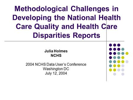 Methodological Challenges in Developing the National Health Care Quality and Health Care Disparities Reports Julia Holmes NCHS 2004 NCHS Data User's Conference.