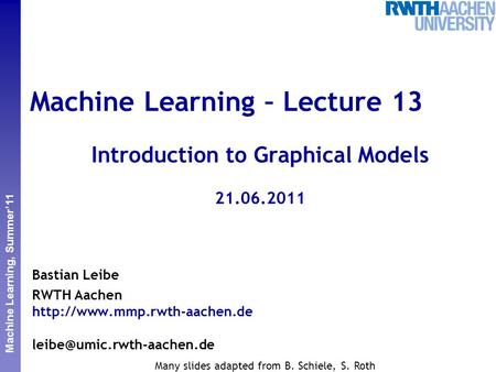Perceptual and Sensory Augmented Computing Machine Learning, Summer'11 Machine Learning – Lecture 13 Introduction to Graphical Models 21.06.2011 Bastian.