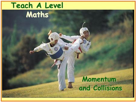 Teach A Level Maths Momentum and Collisions. Volume 4: Mechanics Momentum and Collisions.