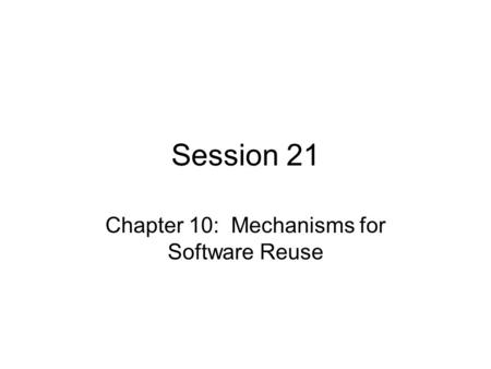 Session 21 Chapter 10: Mechanisms for Software Reuse.