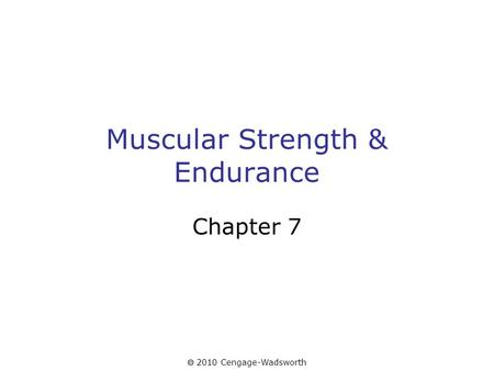 2010 Cengage-Wadsworth Muscular Strength & Endurance Chapter 7.