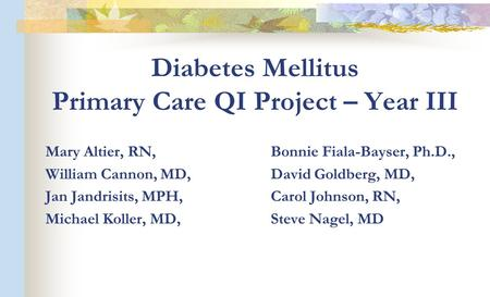 Diabetes Mellitus Primary Care QI Project – Year III Mary Altier, RN, Bonnie Fiala-Bayser, Ph.D., William Cannon, MD, David Goldberg, MD, Jan Jandrisits,
