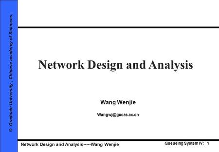 Network Design and Analysis-----Wang Wenjie Queueing System IV: 1 © Graduate University, Chinese academy of Sciences. Network Design and Analysis Wang.