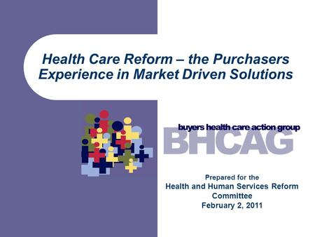Health Care Reform – the Purchasers Experience in Market Driven Solutions Prepared for the Health and Human Services Reform Committee February 2, 2011.