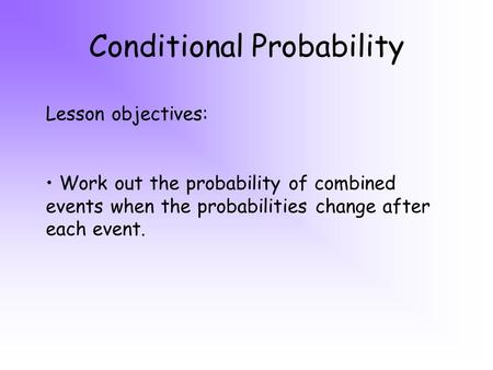 Conditional Probability Lesson objectives: Work out the probability of combined events when the probabilities change after each event.