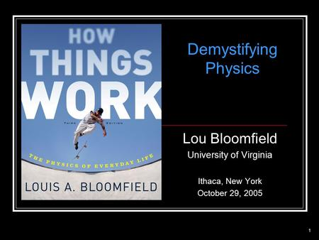 1 Lou Bloomfield University of Virginia Ithaca, New York October 29, 2005 Demystifying Physics.