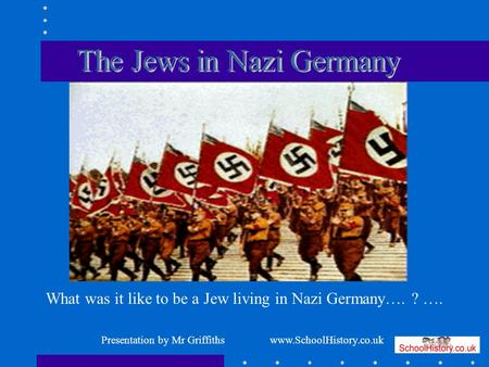 What was it like to be a Jew living in Nazi Germany…. ? …. Presentation by Mr Griffiths www.SchoolHistory.co.uk.