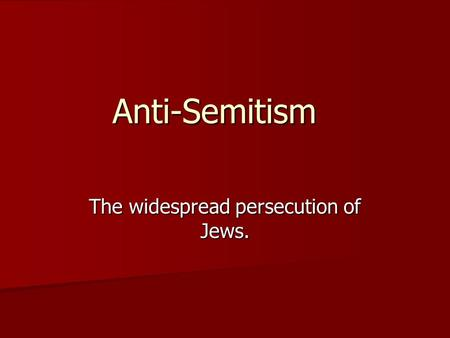 Anti-Semitism The widespread persecution of Jews..