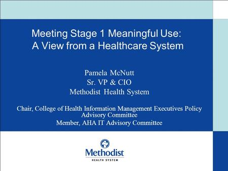Meeting Stage 1 Meaningful Use: A View from a Healthcare System Pamela McNutt Sr. VP & CIO Methodist Health System Chair, College of Health Information.