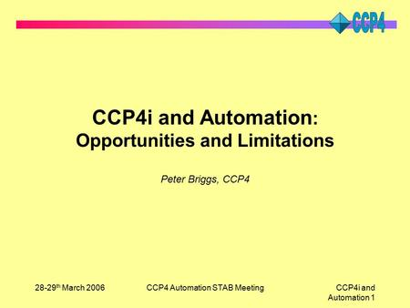28-29 th March 2006CCP4 Automation STAB MeetingCCP4i and Automation 1 CCP4i and Automation : Opportunities and Limitations Peter Briggs, CCP4.
