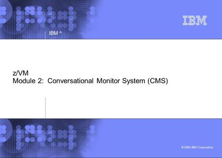 © 2004 IBM Corporation IBM ^ z/VM Module 2: Conversational Monitor System (CMS)