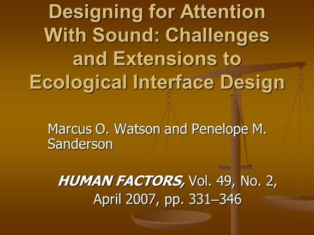 Designing for Attention With Sound: Challenges and Extensions to Ecological Interface Design Marcus O. Watson and Penelope M. Sanderson HUMAN FACTORS,