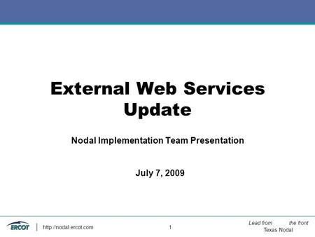 Lead from the front Texas Nodal  1 External Web Services Update Nodal Implementation Team Presentation July 7, 2009.