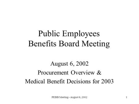 PEBB Meeting - August 6, 20021 Public Employees Benefits Board Meeting August 6, 2002 Procurement Overview & Medical Benefit Decisions for 2003.