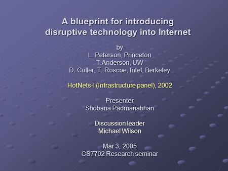 By L. Peterson, Princeton T.Anderson, UW D. Culler, T. Roscoe, Intel, Berkeley HotNets-I (Infrastructure panel), 2002 Presenter Shobana Padmanabhan Discussion.