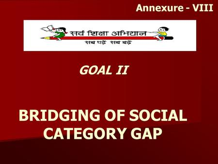 GOAL II BRIDGING OF SOCIAL CATEGORY GAP Annexure - VIII.