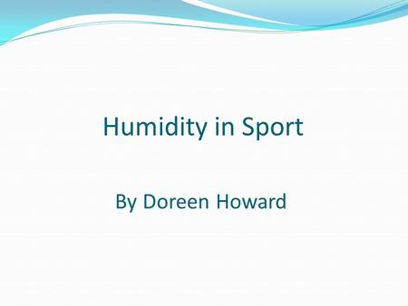 Humidity in Sport By Doreen Howard. Humidity in Sport Effects on the Physiology Fluid balance Pre-cooling Clothing Sports materials – bats, balls etc.