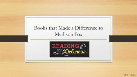 Books that Made a Difference to Madison Fox 12/17/2013.