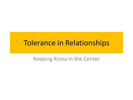 Tolerance in Relationships Keeping Krsna in the Center.