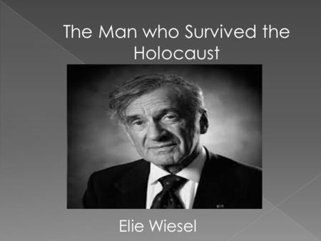 The Man who Survived the Holocaust Elie Wiesel. Elie Wiesel was born on September 30, 1928. He was born into a well rounded Jewish family, which consisted.