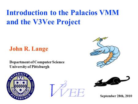 Introduction to the Palacios VMM and the V3Vee Project John R. Lange Department of Computer Science University of Pittsburgh September 28th, 2010.