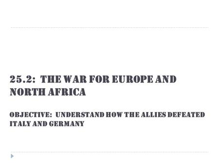 25.2: The War for Europe and North Africa OBJECTIVE: Understand how the Allies defeated Italy and Germany.