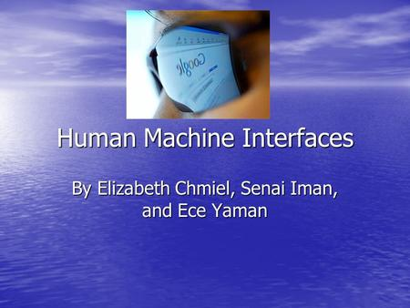 Human <strong>Machine</strong> Interfaces By Elizabeth Chmiel, Senai Iman, and Ece Yaman.