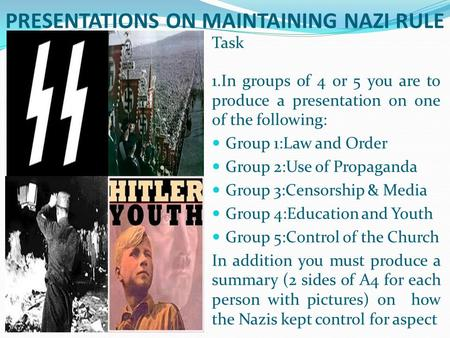 PRESENTATIONS ON MAINTAINING NAZI RULE Task 1.In groups of 4 or 5 you are to produce a presentation on one of the following: Group 1:Law and Order Group.